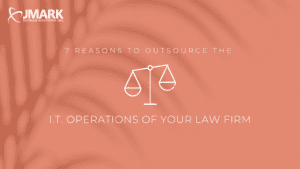 7 Reasons to Outsource the I.T. Operations of Your Law Firm