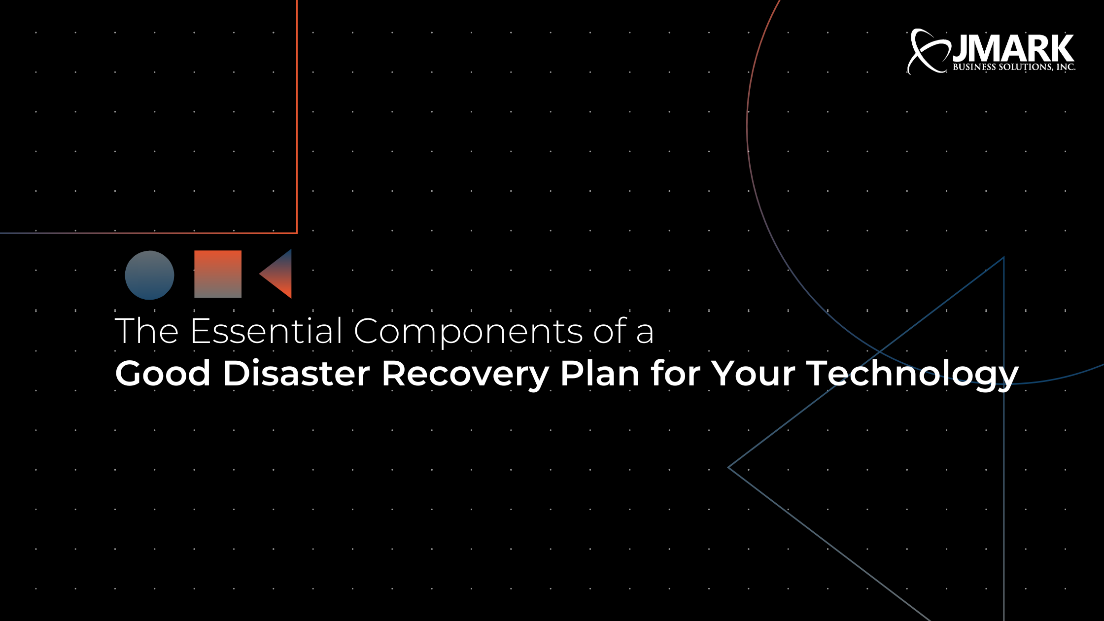 The Essential Components of a Good Disaster Recovery Plan for Your Technology