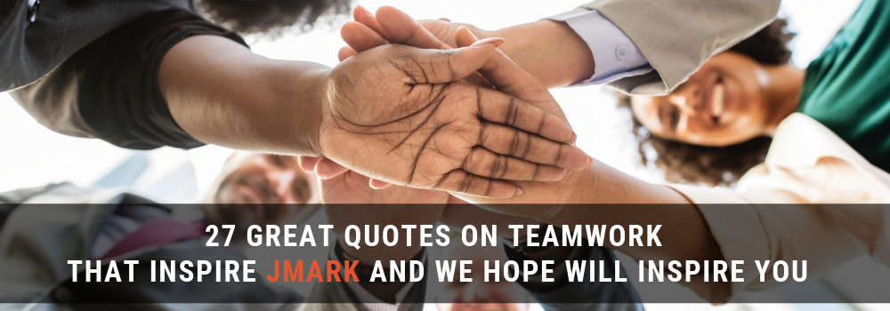 Banner - 27 Great Quotes on Teamwork That Inspire JMARK and We Hope Will Inspire You