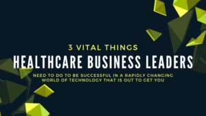 Blog Banner - 3 Vital Things Healthcare Business Leaders Need to Do to Be Successful in a Rapidly Changing World of Technology That Is out to Get You - Blog Banner