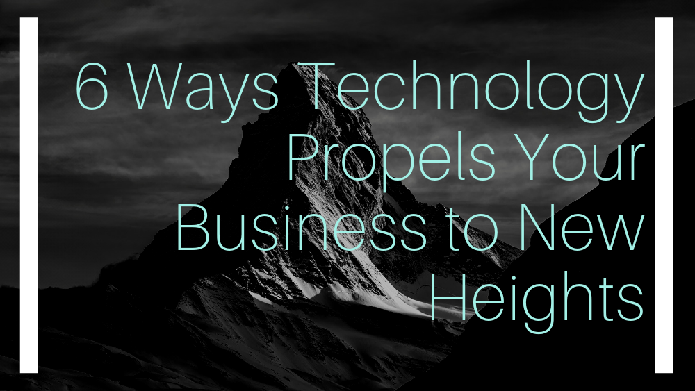6 Ways Technology Propels Your Business to New Heights