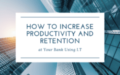 How to Increase Productivity and Retention at Your Bank Using I.T.