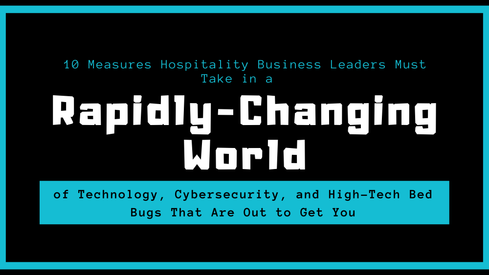 10 Measures Hospitality Business Leaders Must Take in a of Technology, Cybersecurity, and High-Tech Bed Bugs That Are Out to Get You