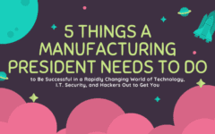 5 Things a Manufacturing President Needs to Do to Be Successful in a Rapidly Changing World of Technology, I.T. Security, and Hackers Out to Get You
