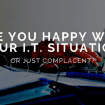 Are You Happy with Your I.T. Situation or Just Complacent_