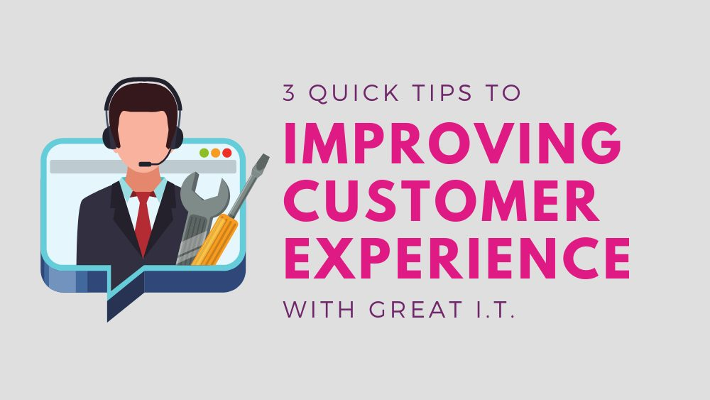 3 Quick Tips to Improving Customer Experience with Great I.T. (1)