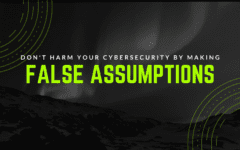 Don't Harm Your Cybersecurity by Making False Assumptions
