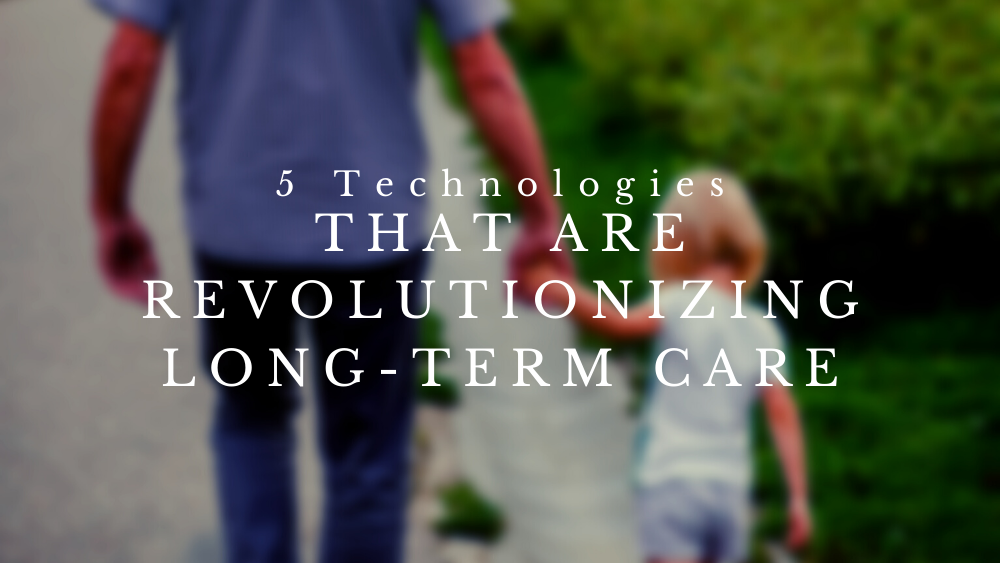 5 Technologies That Are Revolutionizing Long-Term Care