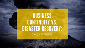 Business Continuity vs. Disaster Recovery: 3 Ways to Prepare