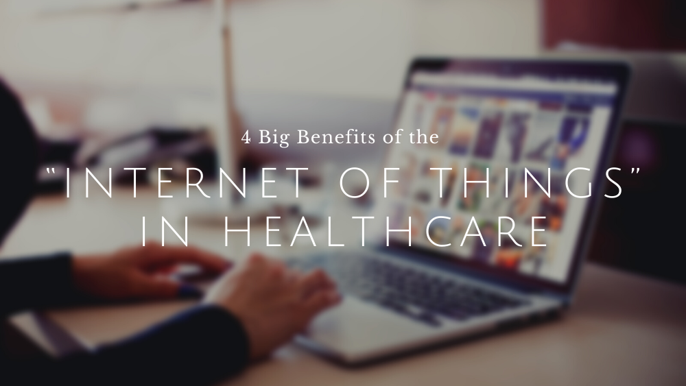 "4 Big Benefits of the ""Internet of Things"" in Healthcare"