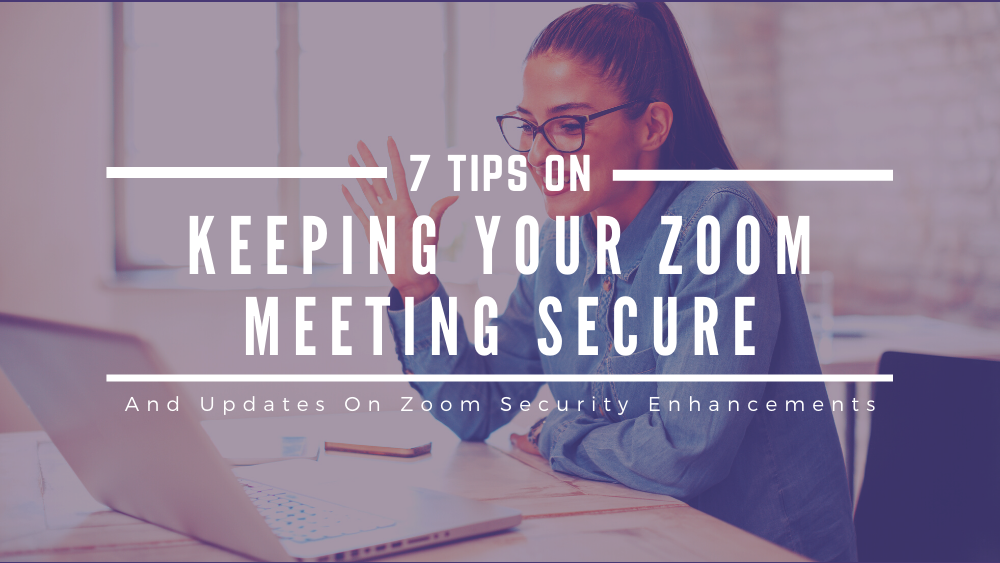 7 Tips on Keeping Your Zoom Meeting Secure and Updates on Zoom Security Enhancements