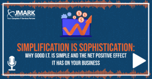 Simplification Is Sophistication: Why Good I.T. Is Simple and the Net Positive Effect It Has on Your Business