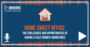 Home Sweet Office: The Challenges and Opportunities of Having a Fully Remote Workforce