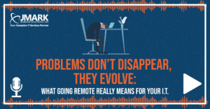Problems Don't Disappear, They Evolve: What Going Remote Really Means for Your I.T.