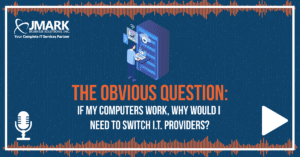 The Obvious Question: If My Computers Work, Why Would I Need to Switch I.T. Providers?