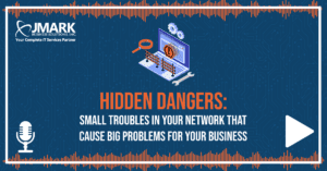 Hidden Dangers: Small Troubles in Your Network That Cause Big Problems for Your Business