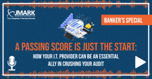 Banker's Special - A Passing Score Is Just the Start: How Your I.T. Provider Can Be an Essential Ally in Crushing Your Audit